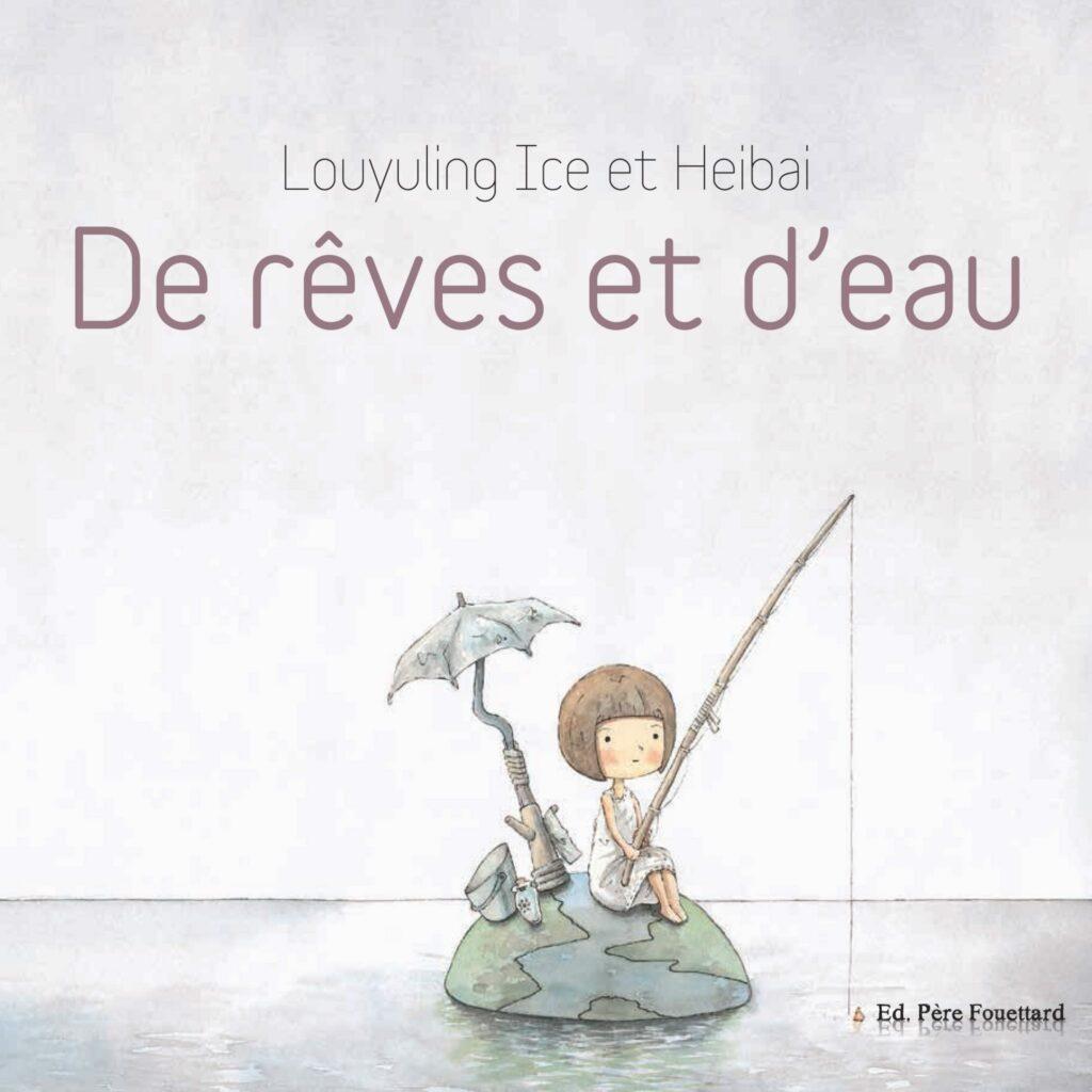 De rêves et d'eau, Louyuling Ice, Heibai, Editions du Père Fouettard